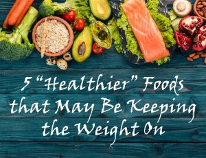 """5 """"Healthier"""" Foods that May Be Keeping the Weight On"""